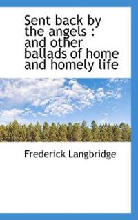 Sent Back by the Angels: And Other Ballads of Home and Homely Life