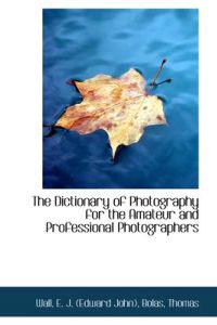 The Dictionary of Photography for the Amateur and Professional Photographers