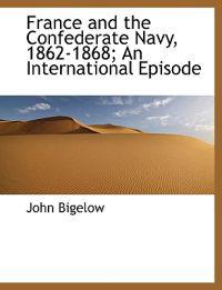 France and the Confederate Navy, 1862-1868; An International Episode