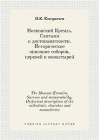 The Moscow Kremlin. Shrines and Memorability. Historical Description of the Cathedrals, Churches and Monasteries