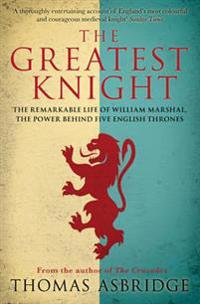 Greatest knight - the remarkable life of william marshal, the power behind