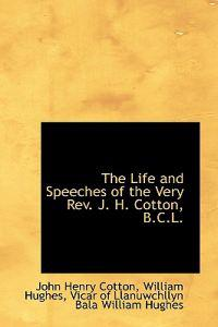 The Life and Speeches of the Very REV. J. H. Cotton, B.C.L.