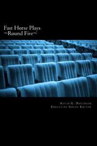 Fast Horse Plays, Round 5: A Collection of One-Act Plays and Poetry