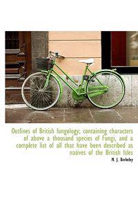 Outlines of British Fungology; Containing Characters of Above a Thousand Species of Fungi, and a Com