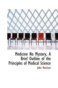Medicine No Mystery, a Brief Outline of the Principles of Medical Science