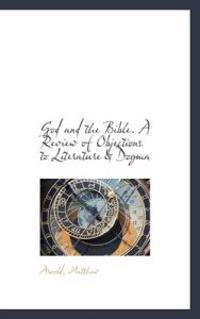 God and the Bible. a Review of Objections to Literature & Dogma