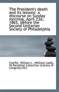 The President's Death and Its Lessons: A Discourse on Sunday Morning, April 23d, 1865, Before the Se