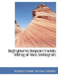 Bogtrykkeren Benjamin Franklin; Uddrag AF Hans Selvbiografi,