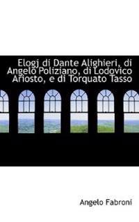 Elogj Di Dante Alighieri, Di Angelo Poliziano, Di Lodovico Ariosto, E Di Torquato Tasso