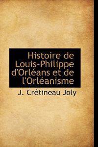 Histoire de Louis-Philippe D'Orl ANS Et de L'Orl Anisme