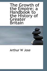 The Growth of the Empire; A Handbook to the History of Greater Britain