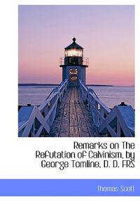 Remarks on the Refutation of Calvinism, by George Tomline, D. D. Frs