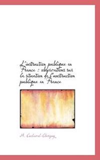 L'Instruction Publique En France: Observations Sur La Situation de L'Unstruction Publique En France
