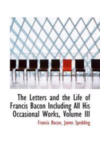 The Letters and the Life of Francis Bacon Including All His Occasional Works