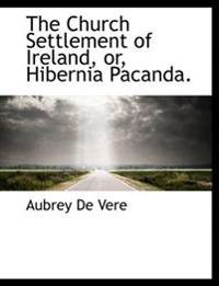 The Church Settlement of Ireland, Or, Hibernia Pacanda.