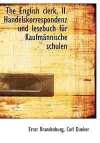 English Clerk, II. Handelskorrespondenz Und Lesebuch Fur Kaufm Nnische Schulen