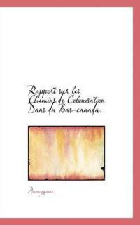 Rapport Sur Les Chemins de Colonisation Dans Dn Bas-Canada.