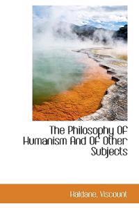 The Philosophy of Humanism and of Other Subjects