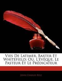 Vies de Latimer, Baxter Et Whitefield; Ou, L'Vque, Le Pasteur Et Le Prdicateur