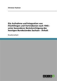 Die Aufnahme Und Integration Von Fluchtlingen Und Vertriebenen Nach 1945 - Unter Besonderer Berucksichtigung Des Heutigen Bundeslandes Sachsen - Anhalt