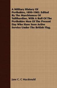 A Military History Of Perthshire, 1899-1902. Edited By The Marchioness Of Tullibardine, With A Roll Of The Perthshire Men Of The Present Day Who Have Seen Active Service Under The British Flag.