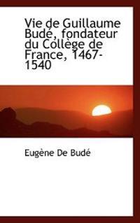 Vie de Guillaume Bud, Fondateur Du Coll GE de France, 1467-1540