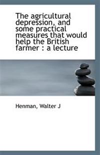 The Agricultural Depression, and Some Practical Measures That Would Help the British Farmer: A Lect