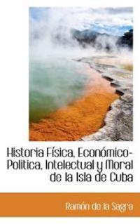 Historia F Sica, Econ Mico-Politica, Intelectual y Moral de La Isla de Cuba