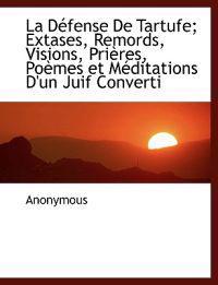 La D Fense de Tartufe; Extases, Remords, Visions, Pri Res, Po Mes Et Meditations D'Un Juif Converti