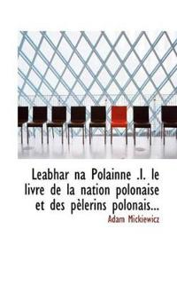 Leabhar Na Polainne .I. Le Livre de La Nation Polonaise Et Des P Lerins Polonais...