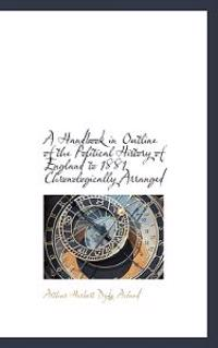 A Handbook in Outline of the Political History of England to 1881 Chronologically Arranged