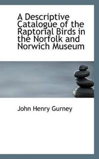 A Descriptive Catalogue of the Raptorial Birds in the Norfolk and Norwich Museum