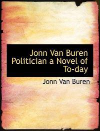 Jonn Van Buren Politician a Novel of To-Day