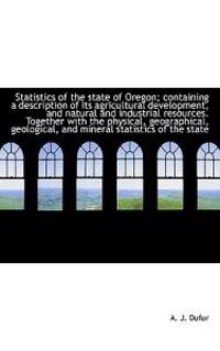 Statistics of the State of Oregon; Containing a Description of Its Agricultural Development, and Nat