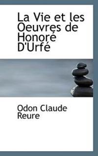 La Vie Et Les Oeuvres de Honor D'Urf