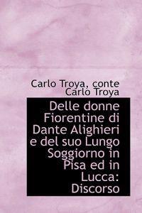 Delle Donne Fiorentine Di Dante Alighieri E del Suo Lungo Soggiorno in Pisa Ed in Lucca