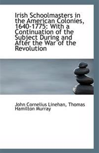 Irish Schoolmasters in the American Colonies, 1640-1775: With a Continuation of the Subject During a