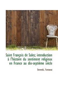 Saint Fran OIS de Sales; Introduction L'Histoire Du Sentiment Religieux En France Au Dix-Septi Me