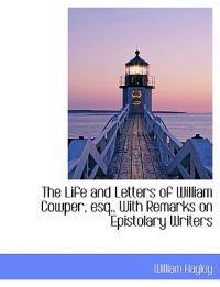 The Life and Letters of William Cowper, Esq., with Remarks on Epistolary Writers