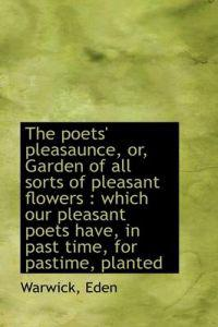 The Poets' Pleasaunce, Or, Garden of All Sorts of Pleasant Flowers