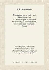 Kiev Pilgrim, . or Guide to the Monasteries and Churches of Kiev for Pilgrims Visiting the Shrine of Kiev