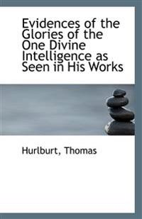 Evidences of the Glories of the One Divine Intelligence as Seen in His Works