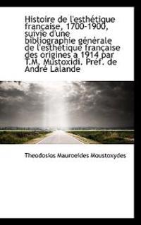 Histoire de L'Esth Tique Fran Aise, 1700-1900, Suivie D'Une Bibliographie G N Rale de L'Esth Tique F