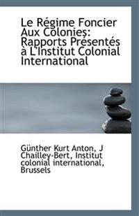 Le Regime Foncier Aux Colonies: Rapports Presentes A L'Institut Colonial International