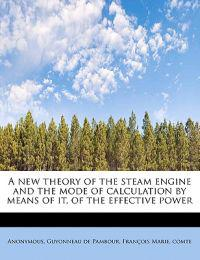 A New Theory of the Steam Engine and the Mode of Calculation by Means of It, of the Effective Power