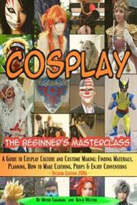 Cosplay - The Beginner's Masterclass: A Guide to Cosplay Culture & Costume Making: Finding Materials, Planning, Ideas, How to Make Clothing, Props & E