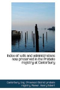 Index of Wills and Administrations Now Preserved in the Probate Registry at Canterbury