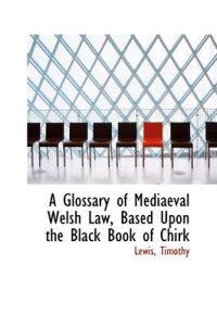 A Glossary of Mediaeval Welsh Law, Based upon the Black Book of Chirk