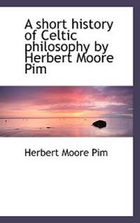 A Short History of Celtic Philosophy by Herbert Moore Pim
