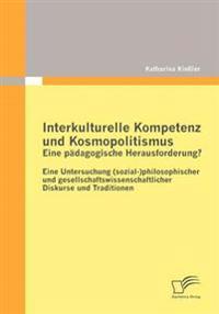Interkulturelle Kompetenz und Kosmopolitismus - eine padagogische Herausforderung? Eine Untersuchung (sozial-)philosophischer und gesellschaftswissenschaftlicher Diskurse und Traditionen